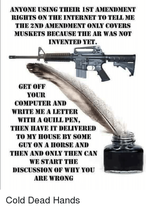 cold-dead-hands: ANYONE USING THEIR ISTAMENDMENT  RIGHTS ON THE INTERNET TO TELL ME  THE 2NDAMENDMENT ONLY COVERS  MUSKETS BECAUSE TILE AR WAS NOT  INVENTED YET.  GET OFF  YOUR  COMPUTER AND  WRITE ME A LETTER  WITH A QUILL PEN,  THEN HAVE IT DELIVERED  TO MY HOUSE BY SOME  GUY ON A HORSE AND  THEN AND ONLY THEN CAN  WE START THE  DISCUSSION OF WHY YOU  ARE WRONG Cold Dead Hands