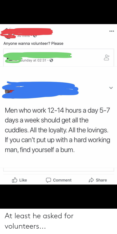 a hard working man: Anyone wanna volunteer? Please  0+  unday at 02:31  Men who work 12-14 hours a day 5-7  days a week should get all the  cuddles. All the loyalty. All the lovings.  If you can't put up with a hard working  man, find yourself a bum.  Like  Share  Comment At least he asked for volunteers...