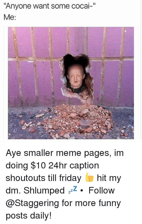 "Friday, Funny, and Meme: ""Anyone want some cocai-""  Me: Aye smaller meme pages, im doing $10 24hr caption shoutouts till friday 👍 hit my dm. Shlumped 💤 • ➫➫➫ Follow @Staggering for more funny posts daily!"