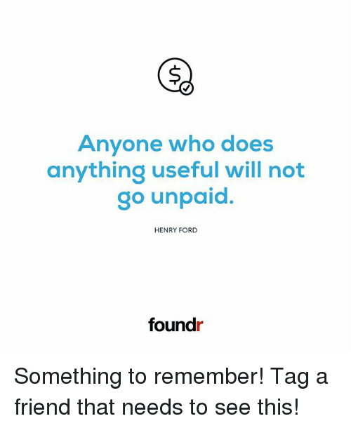 Fords: Anyone who dloes  anything useful will not  go unpaid.  HENRY FORD  foundr Something to remember! Tag a friend that needs to see this!