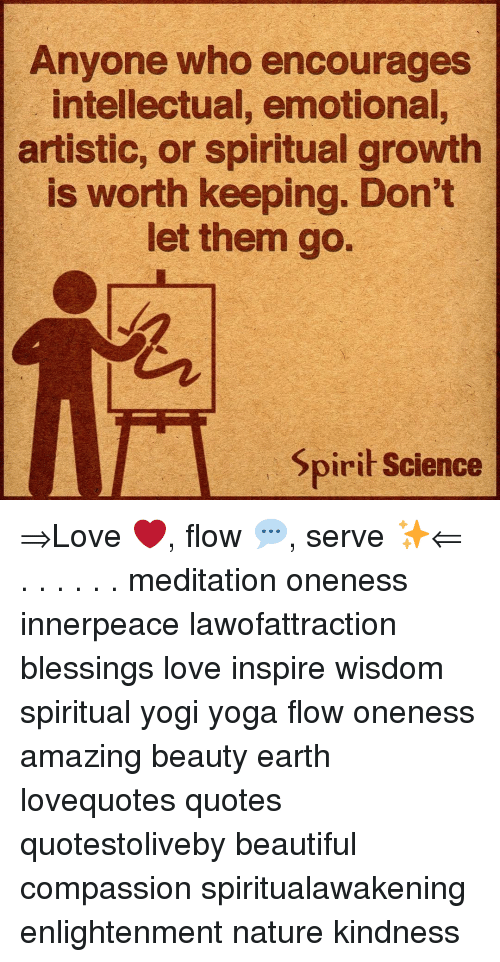 Spirit Science: Anyone who encourages  intellectual, emotional,  artistic, or spiritual growth  is worth keeping. Don't  let them go.  Spirit Science ⇒Love ❤️, flow 💬, serve ✨⇐ . . . . . . meditation oneness innerpeace lawofattraction blessings love inspire wisdom spiritual yogi yoga flow oneness amazing beauty earth lovequotes quotes quotestoliveby beautiful compassion spiritualawakening enlightenment nature kindness