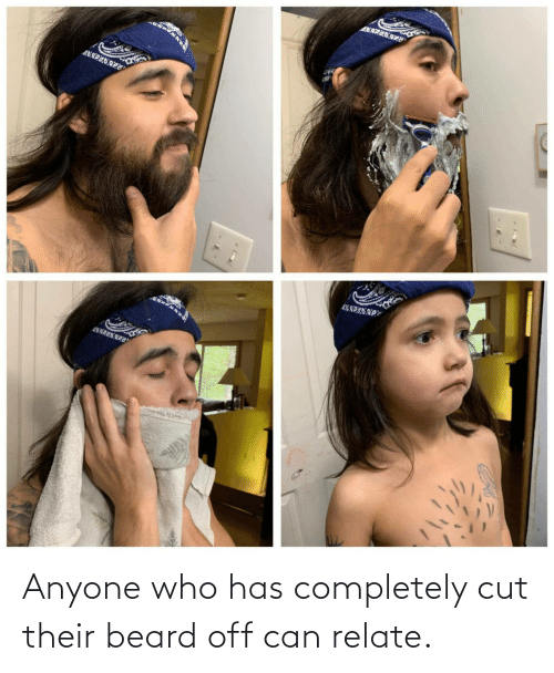 Cut: Anyone who has completely cut their beard off can relate.