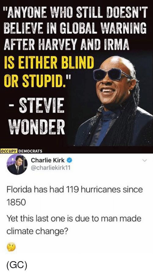 "stupider: ""ANYONE WHO STILL DOESN'T  BELIEVE IN GLOBAL WARNING  AFTER HARVEY AND IRMA  IS EITHER BLIND  OR STUPID.  STEVIE  WONDER  OCCUPY  DEMOCRATS  Charlie Kirk  @charliekirk11  Florida has had 119 hurricanes since  1850  Yet this last one is due to man made  climate change? (GC)"