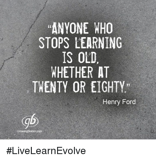 anyone who stops learning is old whether at twenty or eighty Anyone who stops learning is old, whether at twenty or eighty anyone who keeps learning stays young — henry ford.