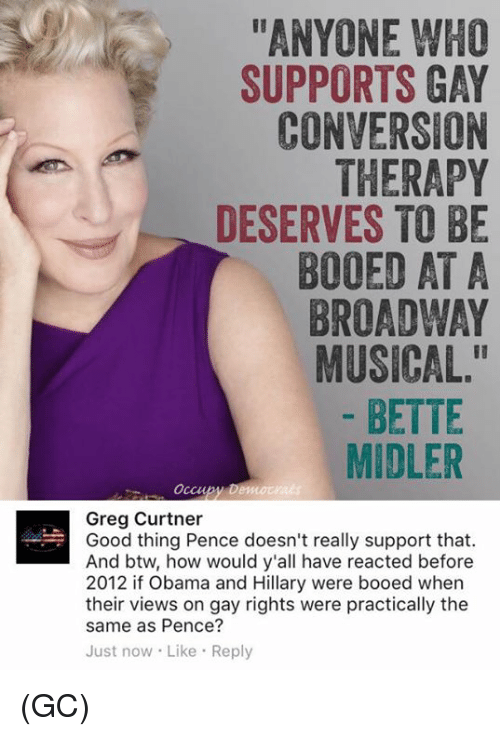 "obama-and-hillary: ANYONE WHO  SUPPORTS GAY  CONVERSION  THERAPY  DESERVES TO BE  BOOED AT A  BROADWAY  MUSICAL.""  BETTE  MIDLER  Occu  Greg Curtner  Good thing Pence doesn't really support that.  And btw, how would y'all have reacted before  2012 if Obama and Hillary were booed when  their views on gay rights were practically the  same as Pence?  Just now Like Reply (GC)"