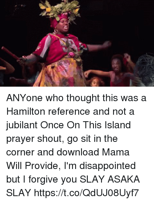 Disappointed, Memes, and Prayer: ANYone who thought this was a Hamilton reference and not a jubilant Once On This Island prayer shout, go sit in the corner and download Mama Will Provide, I'm disappointed but I forgive you   SLAY ASAKA SLAY https://t.co/QdUJ08Uyf7