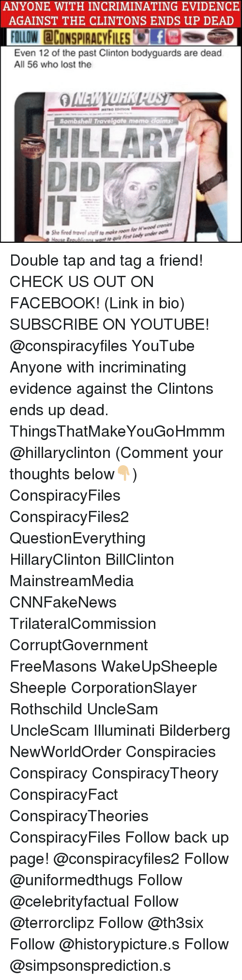 """rothschild: ANYONE WITH INCRIMINATING EVIDENCE  AGAINST THE CLINTONS ENDS UP DEAD  FOLLOW CONSPIRACYFILESf  Even 12 of the past Clinton bodyguards are dead  All 56 who lost the  Bombshell Travelgate memo claims  HILLARY  ●She fired travel staff """"o make  dy u Double tap and tag a friend! CHECK US OUT ON FACEBOOK! (Link in bio) SUBSCRIBE ON YOUTUBE! @conspiracyfiles YouTube Anyone with incriminating evidence against the Clintons ends up dead. ThingsThatMakeYouGoHmmm @hillaryclinton (Comment your thoughts below👇🏼) ConspiracyFiles ConspiracyFiles2 QuestionEverything HillaryClinton BillClinton MainstreamMedia CNNFakeNews TrilateralCommission CorruptGovernment FreeMasons WakeUpSheeple Sheeple CorporationSlayer Rothschild UncleSam UncleScam Illuminati Bilderberg NewWorldOrder Conspiracies Conspiracy ConspiracyTheory ConspiracyFact ConspiracyTheories ConspiracyFiles Follow back up page! @conspiracyfiles2 Follow @uniformedthugs Follow @celebrityfactual Follow @terrorclipz Follow @th3six Follow @historypicture.s Follow @simpsonsprediction.s"""