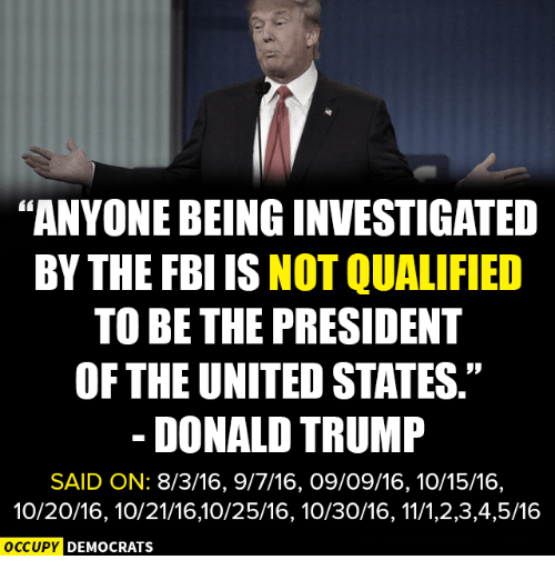 "Donald Trump, Fbi, and Memes: ""ANYONEBEINGINVESTIGATED  BY THE FBI IS NOT QUALIFIED  TO BE THE PRESIDENT  OF THE UNITED STATES.""  DONALD TRUMP  SAID ON: 8/3/16, 9/7/16, O9/O9/16, 10/15/16,  10/20/16, 10/21/1610/25/16, 10/30/16, 11/1,2,3,4,5/16  OCCUPY DEMOCRATS"