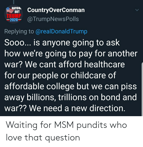 pundits: ANYONL  BUT  CountryOverConman  TRUMP  –2020– @TrumpNewsPolls  Replying to @realDonaldTrump  Soo... is anyone going to ask  how we're going to pay for another  war? We cant afford healthcare  for our people or childcare of  affordable college but we can piss  away billions, trillions on bond and  war?? We need a new direction. Waiting for MSM pundits who love that question