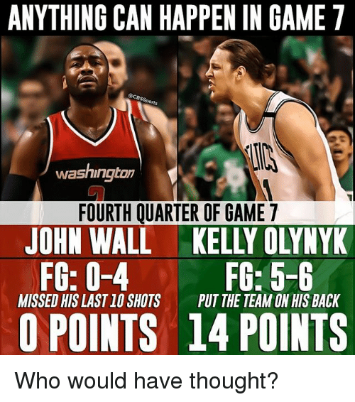 walls: ANYTHING CAN HAPPEN IN GAME 7  washington  FOURTH QUARTER OF GAME 7  JOHN WALL KELLY OLYNYK  FG: 0-4 D FG: 5-6  MISSED HIS LAST10 SHOTS  PUT THE TEAM ON HIS BACK  POINTS 14 POINTS Who would have thought?