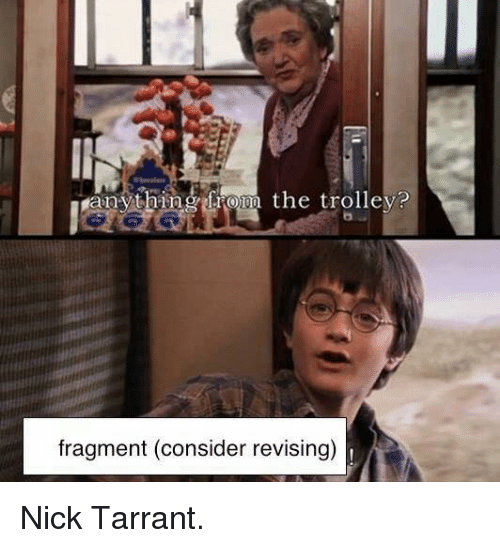 Dank Memes: anything from the trolley?  fragment (consider revising) Nick Tarrant.
