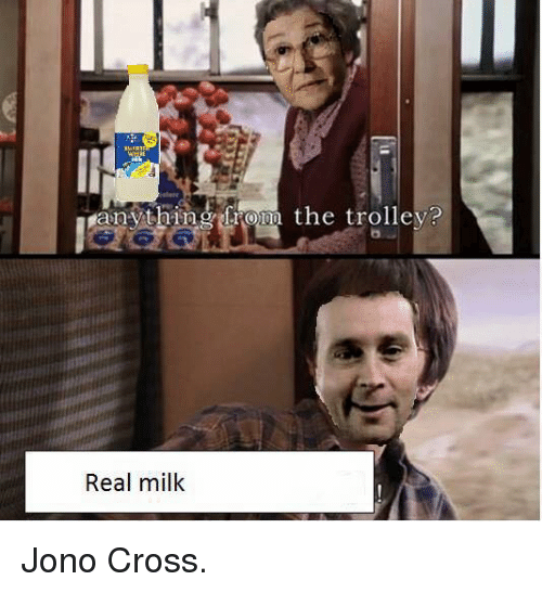 Dank Memes: anything from the trolley?  Real milk Jono Cross.