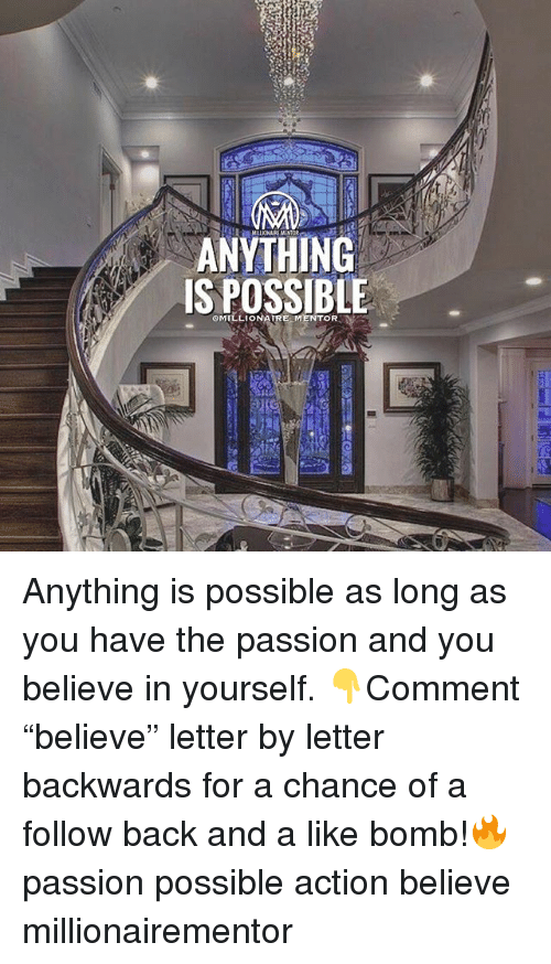"Memes, Back, and 🤖: ANYTHING  IS POSSIBLE  OMILLIONAIRE MENTOR Anything is possible as long as you have the passion and you believe in yourself. 👇Comment ""believe"" letter by letter backwards for a chance of a follow back and a like bomb!🔥 passion possible action believe millionairementor"