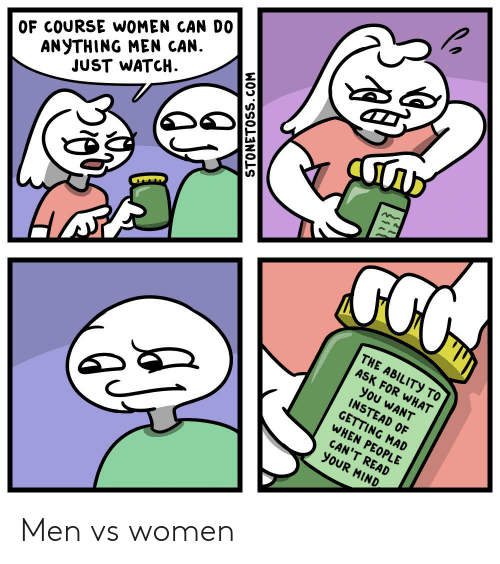 Men Vs Women: ANYTHING MEN CAN  JUST WATCH  OF COURSE WOMEN CAN D0  Гль  THE ABILITY TO  ASK FOR WHAT  you WANT  INSTEAD OF  GETTING MAD  WHEN PEOPLE  CAN'T READ  yoUR MIND  STONETOSS.COM Men vs women