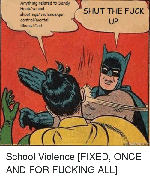 God, School, and Control: Anything related to Sandy  Hook/school  shootings/violen  control/mental  illness/God...  SHUT THE FUCK  UP  auickme School Violence [FIXED, ONCE AND FOR FUCKING ALL]