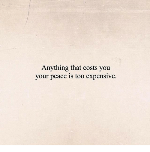 Too Expensive: Anything that costs you  your peace is too expensive.
