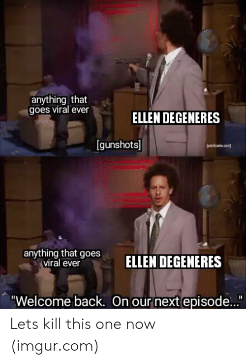"""Ellen DeGeneres: anything that  goes viral ever  ELLEN DEGENERES  [gunshots]  anyrthing btoesELLEN DEGENERES  viral ever  """"Welcome back. On our next episode..."""" Lets kill this one now (imgur.com)"""