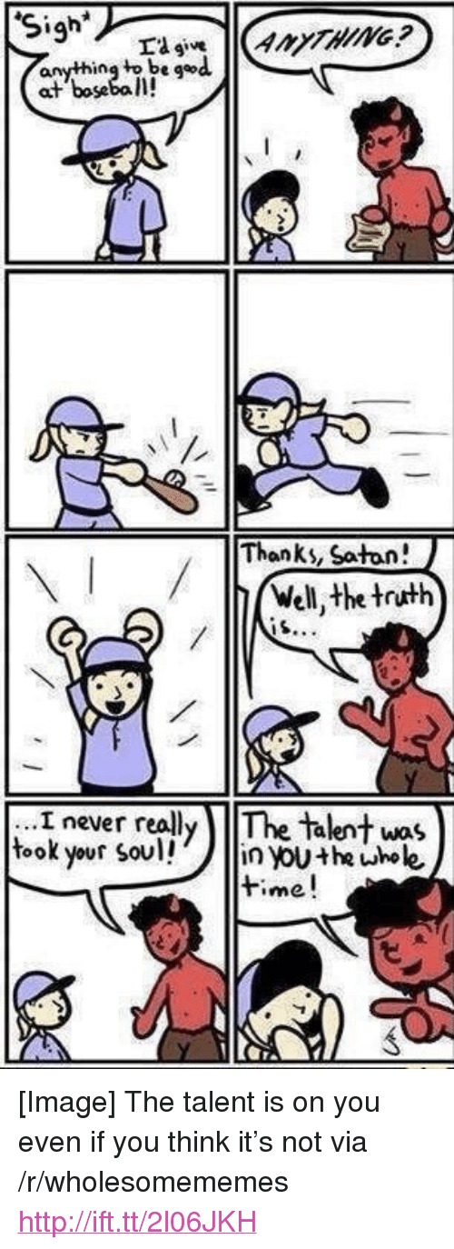 "iou: anything to be god  at boseba l!  Thanks, Satan!  Well, the truth  i never really The Talent was  took your sou iou+he uhole  time! <p>[Image] The talent is on you even if you think it's not via /r/wholesomememes <a href=""http://ift.tt/2l06JKH"">http://ift.tt/2l06JKH</a></p>"