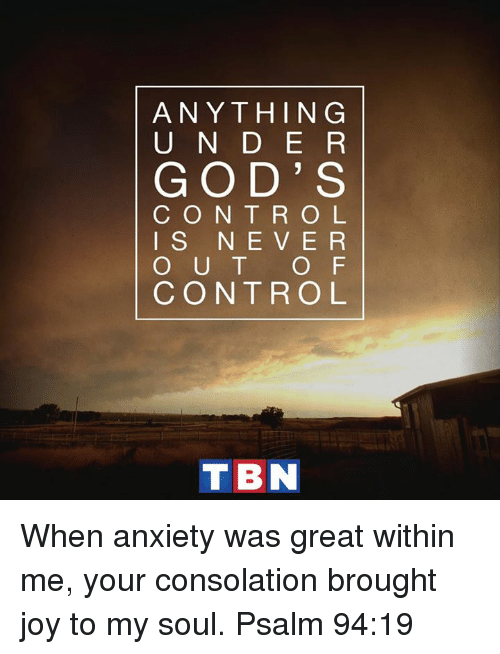 tbn: ANYTHING  U N D E R  GOD' S  C O N T R O L  I S N E V E R  O U T  O F  CONTROL  TBN When anxiety was great within me, your consolation brought joy to my soul. Psalm 94:19