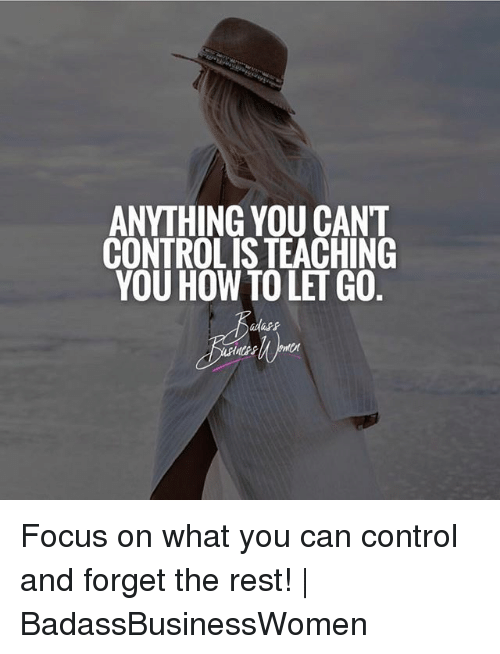 Memes, Control, and Focus: ANYTHING YOU CANT  CONTROL IS TEACHING  YOU HOW TO LET GO Focus on what you can control and forget the rest! | BadassBusinessWomen