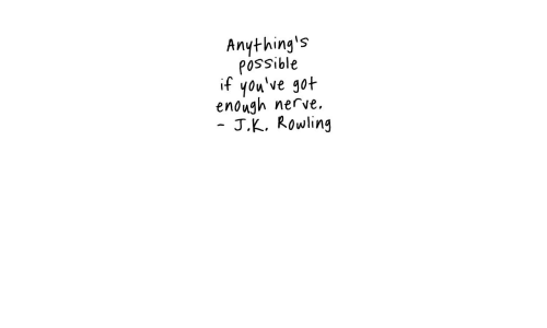 rowling: Anything's  possible  if you've got  enough nerve.  J.K. Rowling