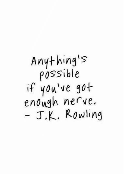 J K: Anything's  POssible  if you've got  enough nerve  J.K. Rowling