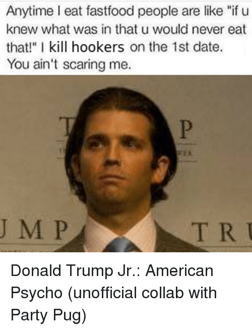 """Dating, Donald Trump, and Party: Anytime I eat fastfood people are like """"if u  knew what was in that u would never eat  that!"""" I kill hookers on the 1st date.  You ain't scaring me.  J M P  T R U Donald Trump Jr.: American Psycho  (unofficial collab with Party Pug)"""
