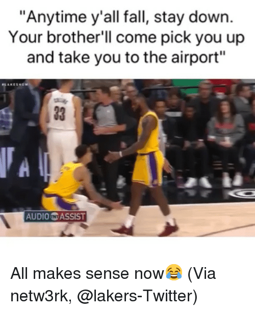 "Assist: ""Anytime y'all fall, stay down.  Your brother'll come pick you up  and take you to the airport""  33 1  AUDIO N ASSIST All makes sense now😂 (Via ‪netw3rk‬, @lakers-Twitter)"