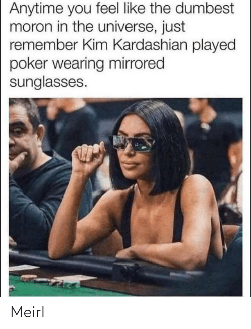the universe: Anytime you feel like the dumbest  moron in the universe, just  remember Kim Kardashian played  poker wearing mirrored  sunglasses. Meirl