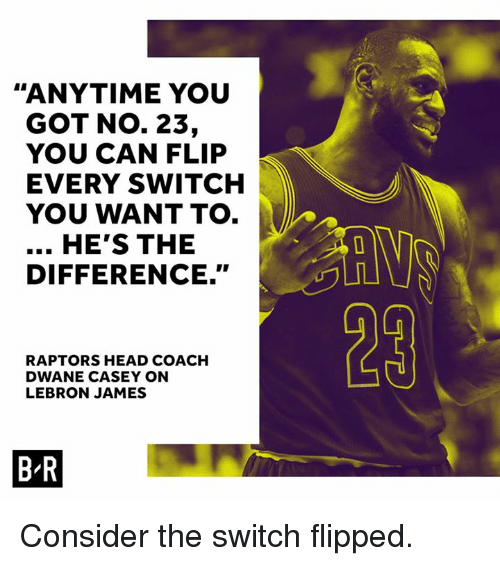 Head, LeBron James, and Lebron: ANYTIME YOU  GOT No. 23,  YOU CAN FLIP  EVERY SWITCH  YOU WANT TO.  HE'S THE  DIFFERENCE.  RAPTORS HEAD COACH  DWANE CASEY ON  LEBRON JAMES  BR Consider the switch flipped.