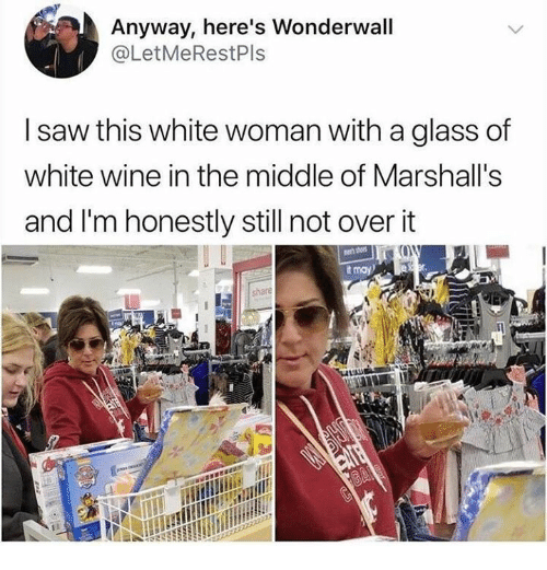 marshalls: Anyway, here's Wonderwall  @LetMeRestPls  I saw this white woman with a glass of  white wine in the middle of Marshall's  and I'm honestly still not overit