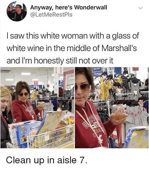 marshalls: Anyway, here's Wonderwall  @LetMeRestPls  I saw this white woman with a glass of  white wine in the middle of Marshall's  and I'm honestly still not over it  t may  shace  3 Clean up in aisle 7.