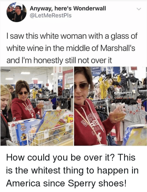 America, Saw, and Shoes: Anyway, here's Wonderwall  @LetMeRestPls  I saw this white woman with a glass of  white wine in the middle of Marshall's  and I'm honestly still not overit  share How could you be over it? This is the whitest thing to happen in America since Sperry shoes!
