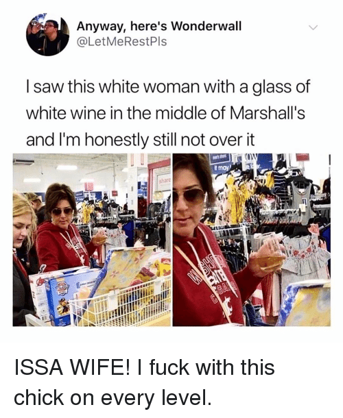 marshalls: Anyway, here's Wonderwall  @LetMeRestPls  I saw this white woman with a glass of  white wine in the middle of Marshall's  and I'm honestly still not over it  sharé ISSA WIFE! I fuck with this chick on every level.