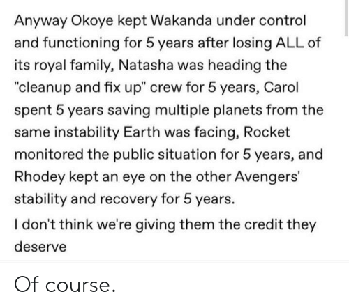 """natasha: Anyway Okoye kept Wakanda under control  and functioning for 5 years after losing ALL of  its royal family,, Natasha was heading the  """"cleanup and fix up"""" crew for 5 years, Carol  spent 5 years saving multiple planets from the  same instability Earth was facing, Rocket  monitored the public situation for 5 years, and  Rhodey kept an eye on the other Avengers'  stability and recovery for 5 years.  I don't think we're giving them the credit they  deserve Of course."""