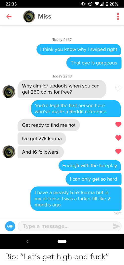 "Get High: 'AO 28%  22:33  Miss  Today 21:37  I think you know why I swiped right  That eye is gorgeous  Today 22:13  Why aim for updoots when you can  get 250 coins for free?  You're legit the first person here  who've made a Reddit reference  Get ready to find me hot  Ive got 27k karma  And 16 followers  Enough with the foreplay  I can only get so hard  I have a measly 5.5k karma but in  my defense I was a lurker till like 2  months ago  Sent  Type a message...  GIF Bio: ""Let's get high and fuck"""
