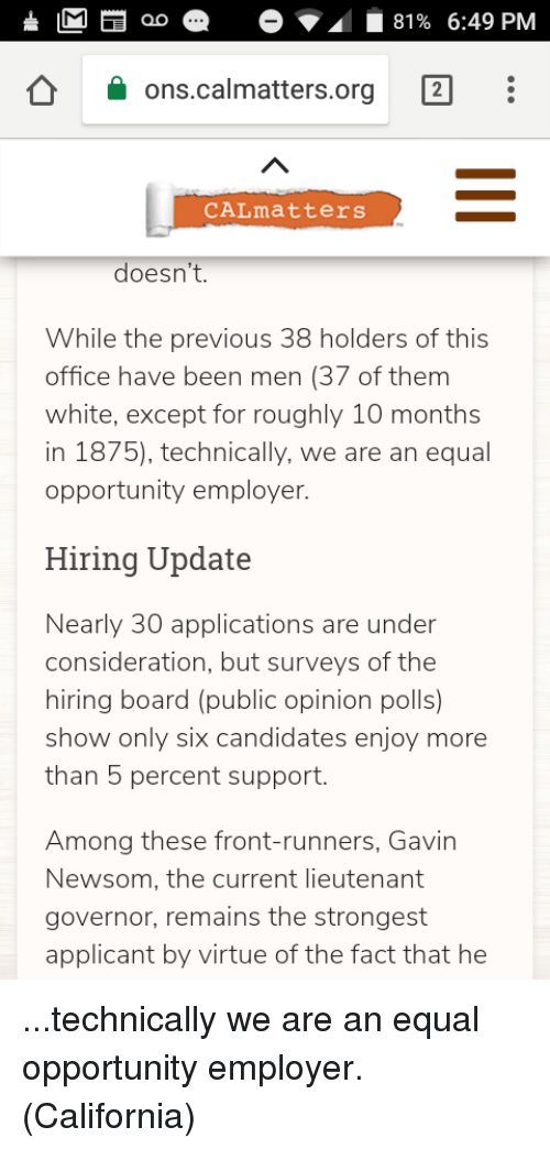 Front Runners: ao  81% 6:49 PM  ons.calmatters.org  CALmatters  doesn't.  While the previous 38 holders of this  office have been men (37 of them  white, except for roughly 10 months  in 1875), technically, we are an equal  opportunity employer.  Hiring Update  Nearly 30 applications are under  consideration, but surveys of the  hiring board (public opinion polls)  show only six candidates enjoy more  than 5 percent support.  Among these front-runners, Gavin  Newsom, the current lieutenant  governor, remains the strongest  applicant by virtue of the fact that he ...technically we are an equal opportunity employer. (California)
