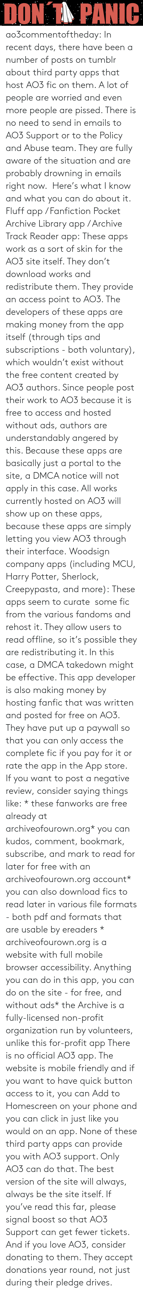 harry: ao3commentoftheday: In recent days, there have been a number of posts on tumblr about third party apps that host AO3 fic on them. A lot of people are worried and even more people are pissed.  There is no need to send in emails to AO3 Support or to the Policy and Abuse team. They are fully aware of the situation and are probably drowning in emails right now.  Here's what I know and what you can do about it.  Fluff app / Fanfiction Pocket Archive Library app / Archive Track Reader app: These apps work as a sort of skin for the AO3 site itself. They don't download works and redistribute them. They provide an access point to AO3.  The developers of these apps are making money from the app itself (through tips and subscriptions - both voluntary), which wouldn't exist without the free content created by AO3 authors. Since people post their work to AO3 because it is free to access and hosted without ads, authors are understandably angered by this.  Because these apps are basically just a portal to the site, a DMCA notice will not apply in this case. All works currently hosted on AO3 will show up on these apps, because these apps are simply letting you view AO3 through their interface. Woodsign company apps (including MCU, Harry Potter, Sherlock, Creepypasta, and more): These apps seem to curate  some fic from the various fandoms and rehost it. They allow users to read offline, so it's possible they are redistributing it. In this case, a DMCA takedown might be effective.  This app developer is also making money by hosting fanfic that was written and posted for free on AO3. They have put up a paywall so that you can only access the complete fic if you pay for it or rate the app in the App store.  If you want to post a negative review, consider saying things like: * these fanworks are free already at archiveofourown.org* you can kudos, comment, bookmark, subscribe, and mark to read for later for free with an archiveofourown.org account* you can also download fics to read later in various file formats - both pdf and formats that are usable by ereaders * archiveofourown.org is a website with full mobile browser accessibility. Anything you can do in this app, you can do on the site - for free, and without ads* the Archive is a fully-licensed non-profit organization run by volunteers, unlike this for-profit app  There is no official AO3 app. The website is mobile friendly and if you want to have quick button access to it, you can Add to Homescreen on your phone and you can click in just like you would on an app. None of these third party apps can provide you with AO3 support. Only AO3 can do that. The best version of the site will always, always be the site itself.  If you've read this far, please signal boost so that AO3 Support can get fewer tickets. And if you love AO3, consider donating to them. They accept donations year round, not just during their pledge drives.