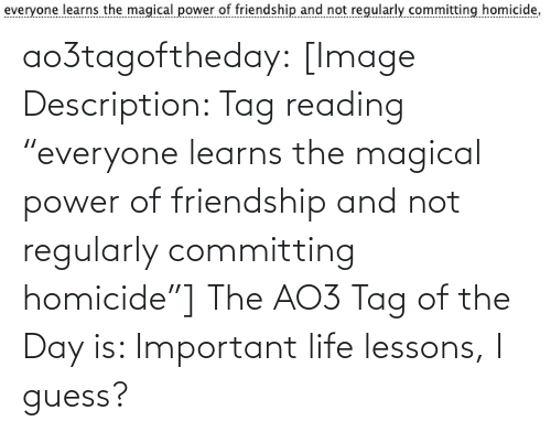 "homicide: ao3tagoftheday:  [Image Description: Tag reading ""everyone learns the magical power of friendship and not regularly committing homicide""]  The AO3 Tag of the Day is: Important life lessons, I guess?"