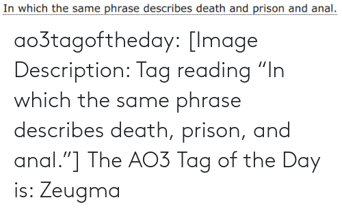 "Prison: ao3tagoftheday:  [Image Description: Tag reading ""In which the same phrase describes death, prison, and anal.""]  The AO3 Tag of the Day is: Zeugma"