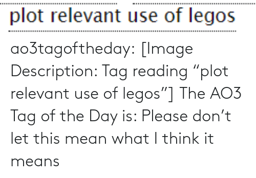 "Legos: ao3tagoftheday:  [Image Description: Tag reading ""plot relevant use of legos""]  The AO3 Tag of the Day is: Please don't let this mean what I think it means"