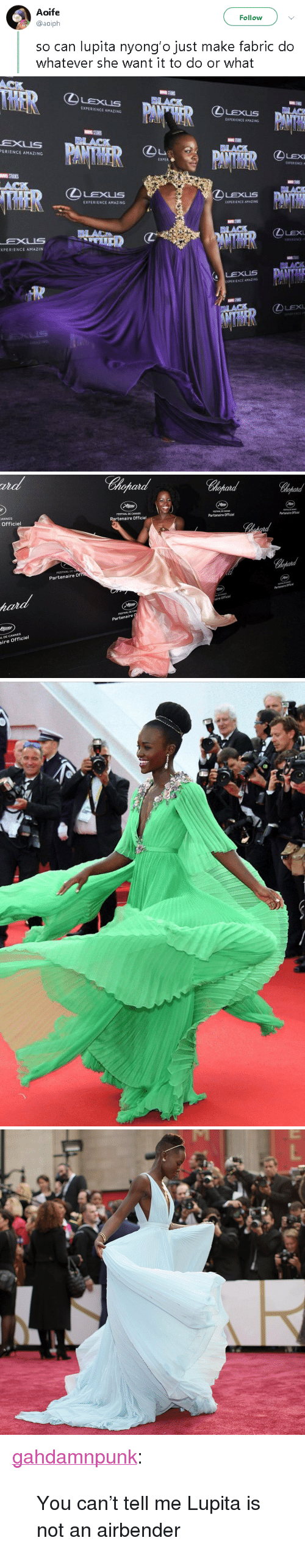 "Amazin: Aoife  @aoiph  Follow  so can lupita nyong'o just make fabric do  whatever she want it to do or what   IXPERIENCE AMAZING  PERIENCE AMAZING  LEX  E XPE  BLAC  ④LExus  LEXUS  鉌HRIENCE AMAZING  LEX  EXUS  XPERIENCE AMAZIN  DLACK  LEXUS   ut  Chopard  ANNES  Officiel  FESTIVAL DE CANNES  Partenaire Officiel  FESTIVAL DE CANNES  Partenaire Officiel  ESTINAL DE CANNES  Partenaire Officiel  FESTIVAL  DE  Partenaire Of  Partenaire Officie  A DE CANNES  aire Officiel  FESTIVAL DE CAN  Partenaire  L DE CANNES  ire Officiel <p><a href=""https://gahdamnpunk.tumblr.com/post/173843017034/you-cant-tell-me-lupita-is-not-an-airbender"" class=""tumblr_blog"">gahdamnpunk</a>:</p><blockquote><p>You can't tell me Lupita is not an airbender<br/></p></blockquote>"