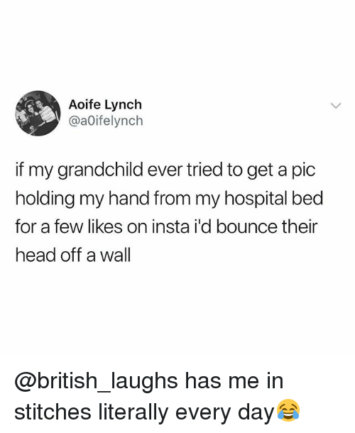 Hospital Bed: Aoife Lynch  @aOifelynch  if my grandchild ever tried to get a pic  holding my hand from my hospital bed  for a few likes on insta i'd bounce their  head off a wall @british_laughs has me in stitches literally every day😂
