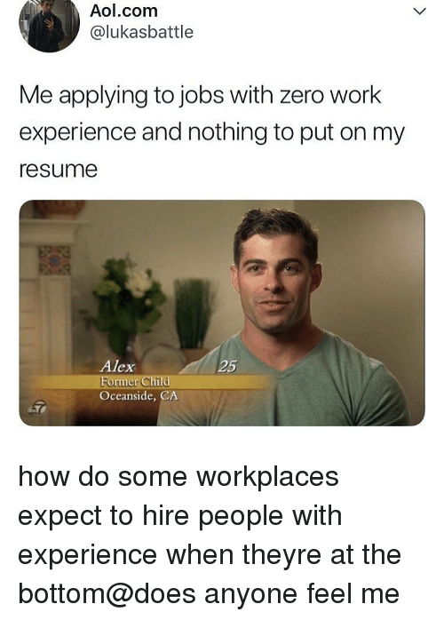 Memes, Zero, and Work: Aol.com  @lukasbattle  Me applying to jobs with zero work  experience and nothing to put on my  resume  Alex  25  ormer Ch  Oceanside, CA how do some workplaces expect to hire people with experience when theyre at the bottom@does anyone feel me