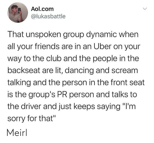 "seat: Aol.com  @lukasbattle  That unspoken group dynamic when  all your friends are in an Uber on your  way to the club and the people in the  backseat are lit, dancing and scream  talking and the person in the front seat  is the group's PR person and talks to  the driver and just keeps saying ""I'm  sorry for that"" Meirl"