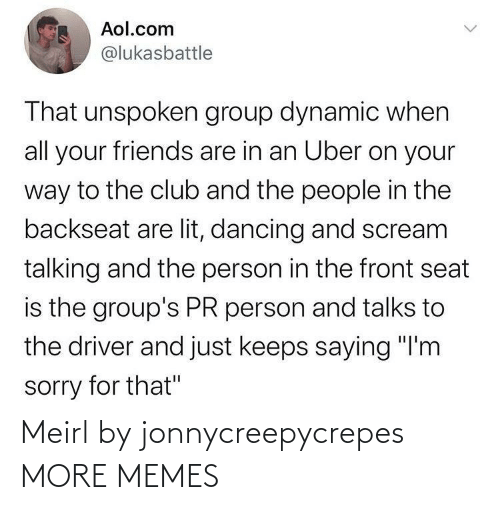 "seat: Aol.com  @lukasbattle  That unspoken group dynamic when  all your friends are in an Uber on your  way to the club and the people in the  backseat are lit, dancing and scream  talking and the person in the front seat  is the group's PR person and talks to  the driver and just keeps saying ""I'm  sorry for that"" Meirl by jonnycreepycrepes MORE MEMES"