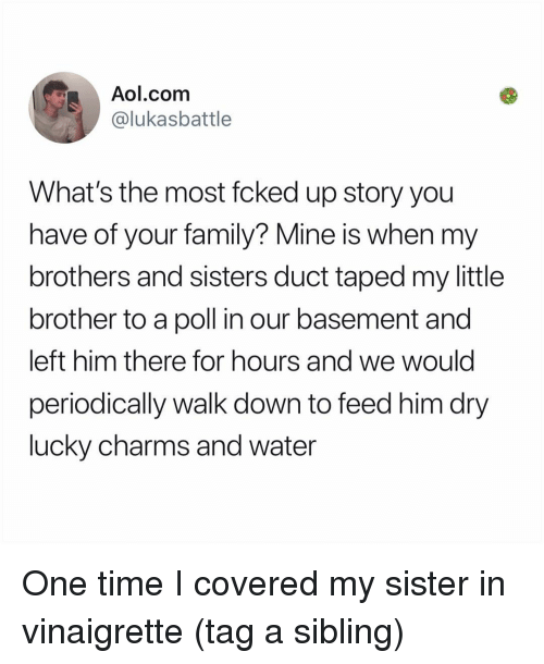 brothers and sisters: Aol.com  @lukasbattle  What's the most fcked up story you  have of your family? Mine is when my  brothers and sisters duct taped my little  brother to a poll in our basement and  left him there for hours and we would  periodically walk down to feed him dry  lucky charms and water One time I covered my sister in vinaigrette (tag a sibling)