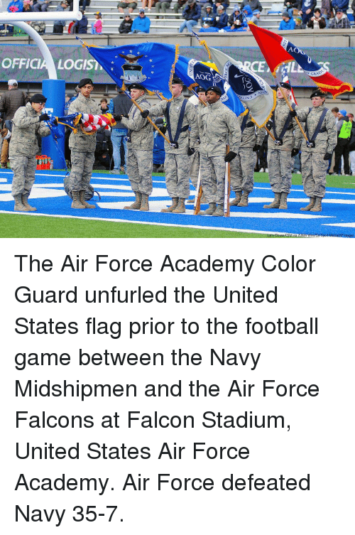 Color Guard: AOL  OFFICIA LOGIS  E GRAD  AOG  st The Air Force Academy Color Guard unfurled the United States flag prior to the football game between the Navy Midshipmen and the Air Force Falcons at Falcon Stadium, United States Air Force Academy. Air Force defeated Navy 35-7.