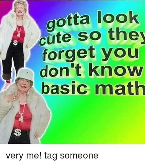 Cute, Memes, and Math: aotta look  cute so the  forget you  don't know  basic math very me! tag someone