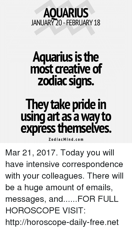 zodiac signs: AOUARIUS  JANUARY20-FEBRUARY 18  Aquarius is the  most creative of  zodiac signs.  They take pride in  using art as a Wayto  express themselves.  Zodiac Mind.co m Mar 21, 2017. Today you will have intensive correspondence with your colleagues. There will be a huge amount of emails, messages, and......FOR FULL HOROSCOPE VISIT: http://horoscope-daily-free.net
